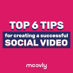 Top 6 Tips For Creating a Successful Social Video